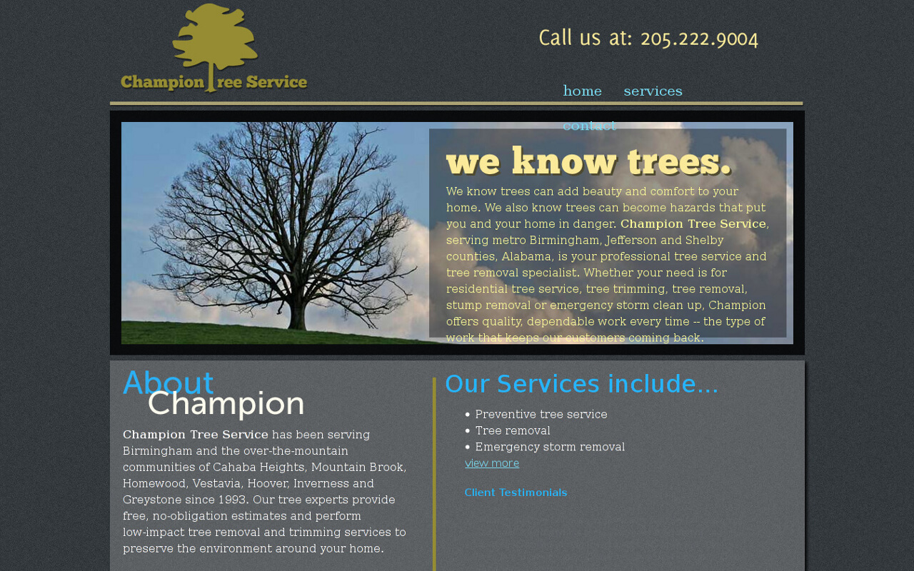 We know trees can add beauty and comfort to your home. We also know trees can become hazards that put you and your home in danger. Champion Tree Service, serving metro Birmingham, Jefferson and Shelby counties, Alabama, is your professional tree service and tree removal specialist. Whether your need is for residential tree service, tree trimming, tree removal, stump removal or emergency storm clean up, Champion offer...